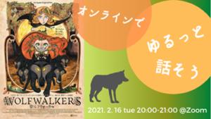 2月16日20時〜オンラインイベント、ゆるっと話そうのお知らせ画像。2月の作品は「ウルフウォーカー」です。ZOOMを使い、映画の感想をシェアします。定員9名、申し込み要。